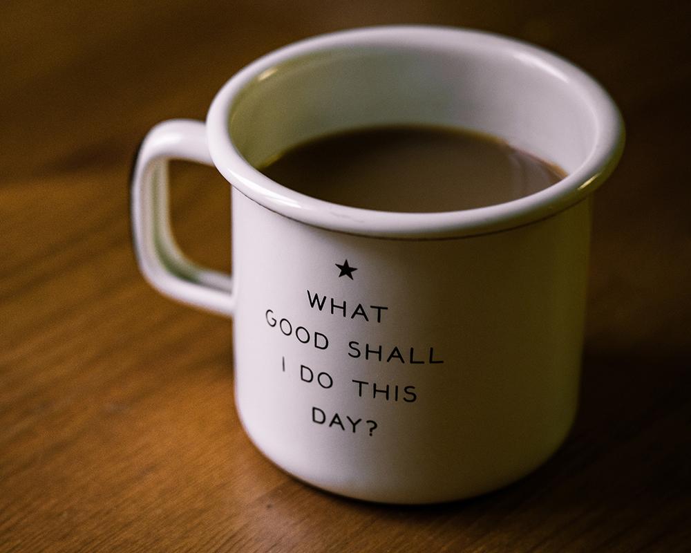 Mug that says What Good Shall I Do This Day